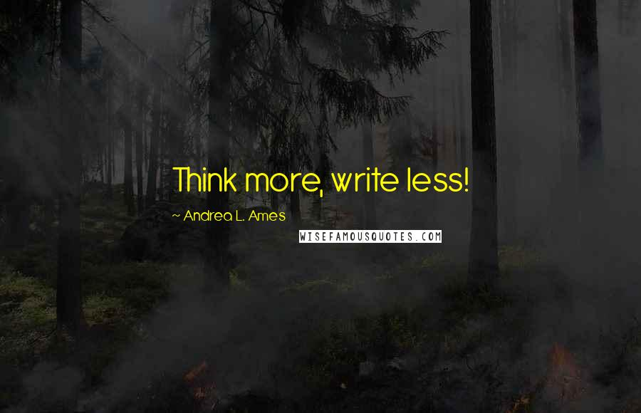 Andrea L. Ames quotes: Think more, write less!