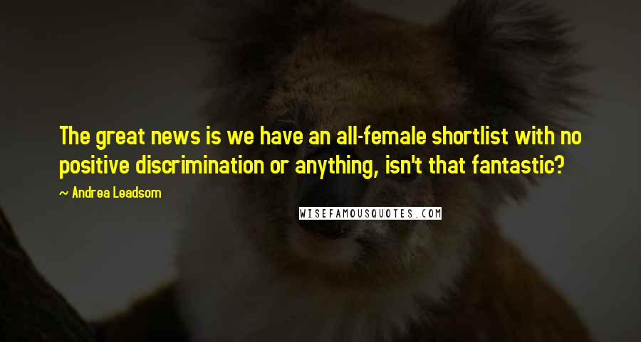 Andrea Leadsom quotes: The great news is we have an all-female shortlist with no positive discrimination or anything, isn't that fantastic?