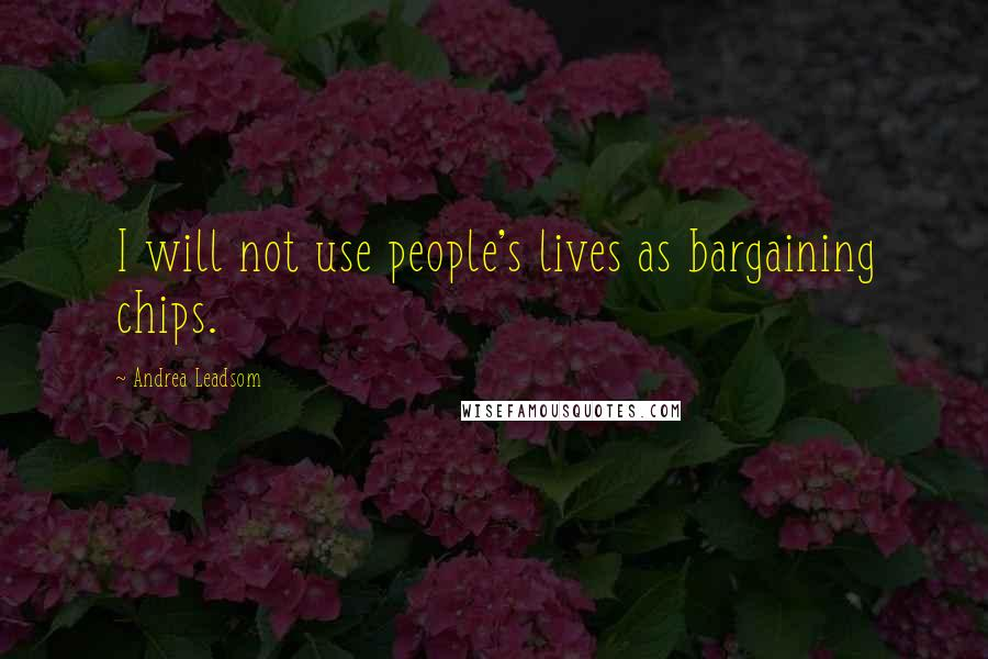 Andrea Leadsom quotes: I will not use people's lives as bargaining chips.