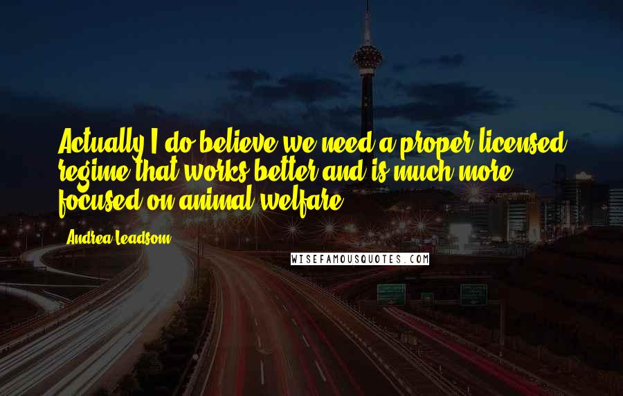 Andrea Leadsom quotes: Actually I do believe we need a proper licensed regime that works better and is much more focused on animal welfare.