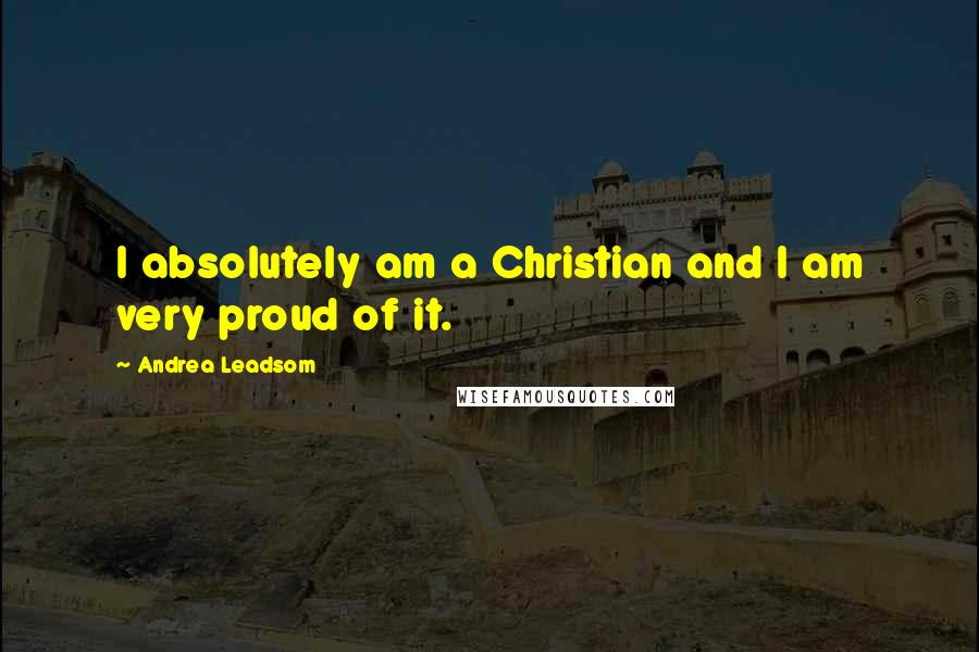 Andrea Leadsom quotes: I absolutely am a Christian and I am very proud of it.