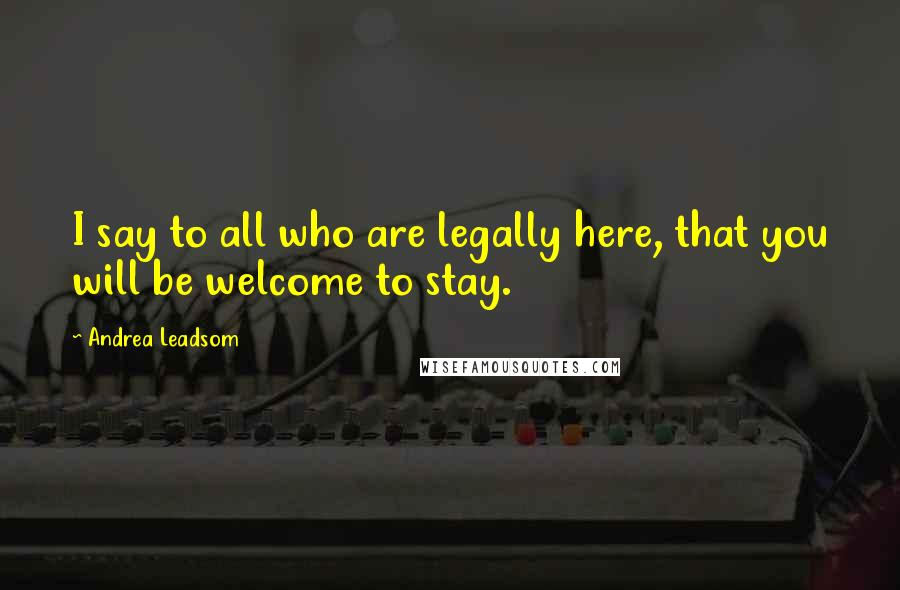 Andrea Leadsom quotes: I say to all who are legally here, that you will be welcome to stay.