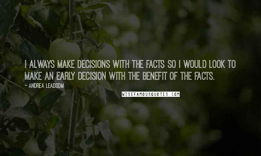 Andrea Leadsom quotes: I always make decisions with the facts so I would look to make an early decision with the benefit of the facts.