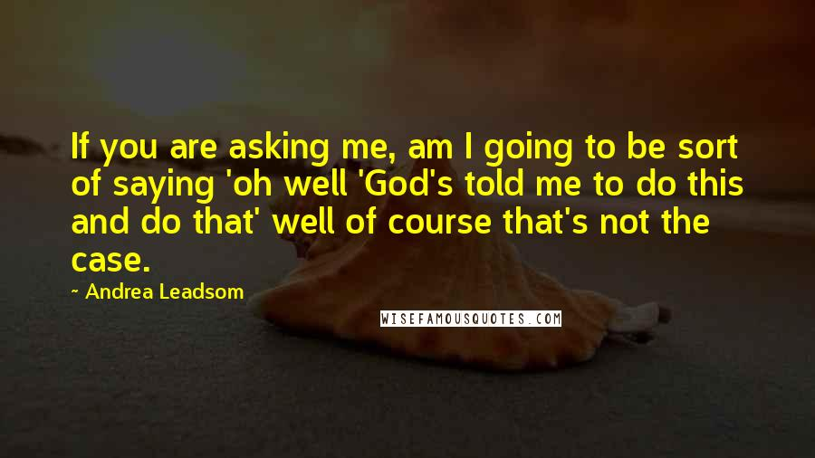 Andrea Leadsom quotes: If you are asking me, am I going to be sort of saying 'oh well 'God's told me to do this and do that' well of course that's not the