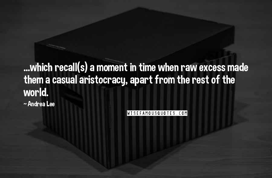 Andrea Lee quotes: ...which recall(s) a moment in time when raw excess made them a casual aristocracy, apart from the rest of the world.