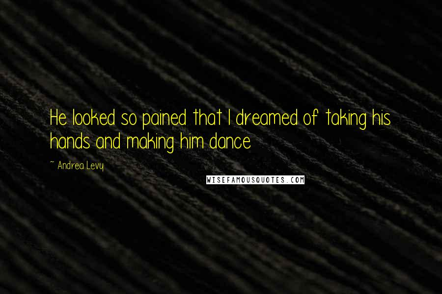 Andrea Levy quotes: He looked so pained that I dreamed of taking his hands and making him dance