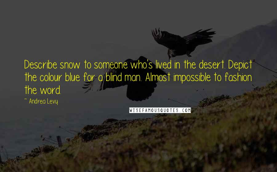 Andrea Levy quotes: Describe snow to someone who's lived in the desert. Depict the colour blue for a blind man. Almost impossible to fashion the word.
