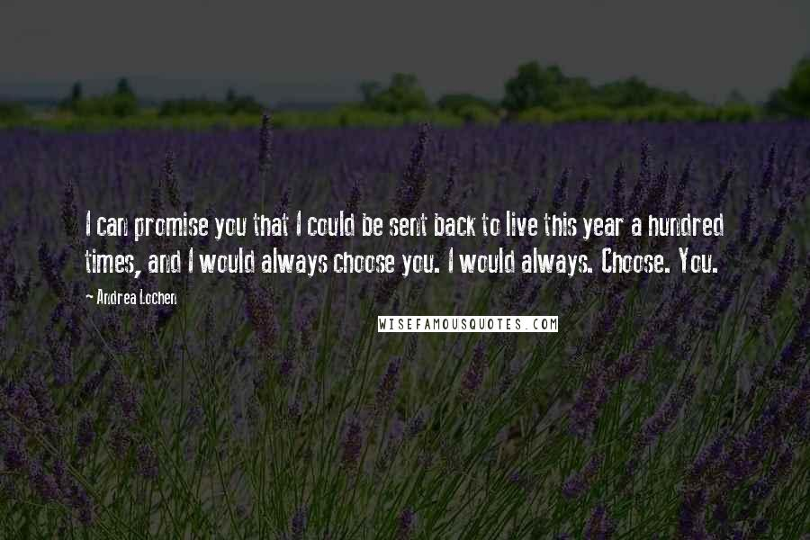 Andrea Lochen quotes: I can promise you that I could be sent back to live this year a hundred times, and I would always choose you. I would always. Choose. You.
