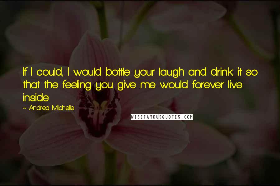Andrea Michelle quotes: If I could, I would bottle your laugh and drink it so that the feeling you give me would forever live inside.