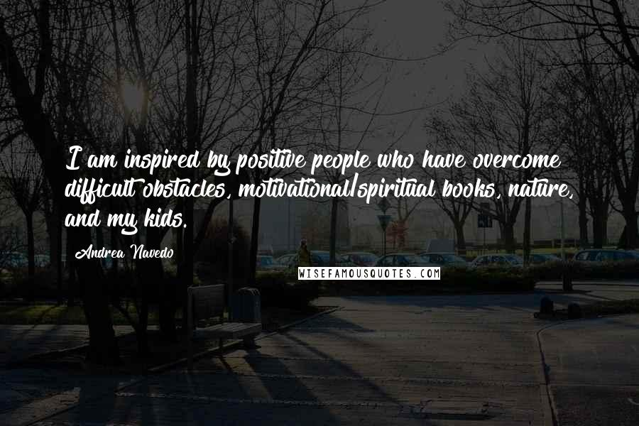 Andrea Navedo quotes: I am inspired by positive people who have overcome difficult obstacles, motivational/spiritual books, nature, and my kids.