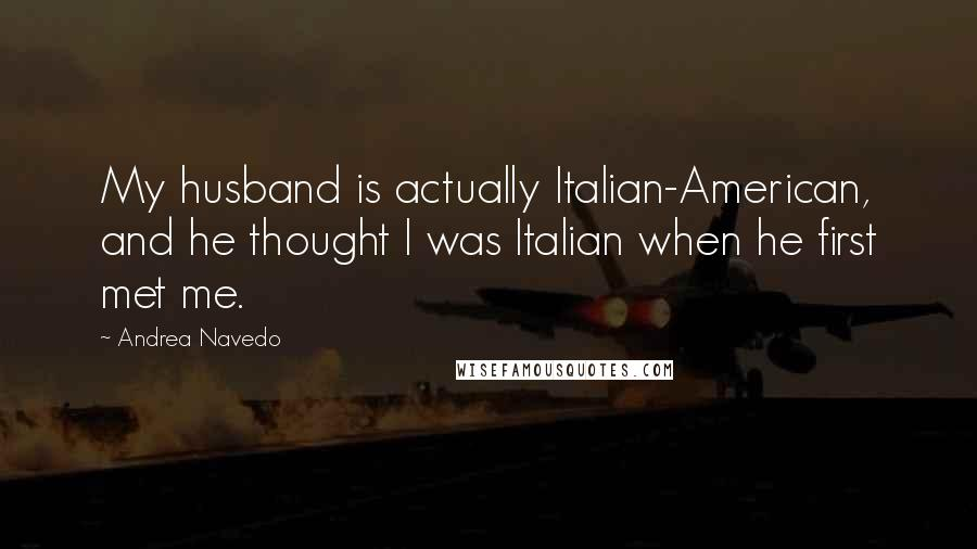 Andrea Navedo quotes: My husband is actually Italian-American, and he thought I was Italian when he first met me.
