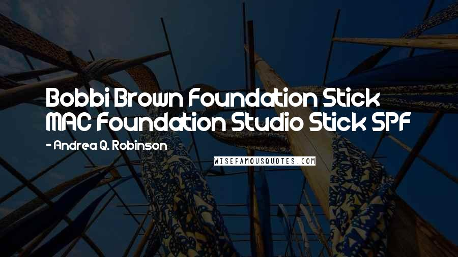 Andrea Q. Robinson quotes: Bobbi Brown Foundation Stick MAC Foundation Studio Stick SPF