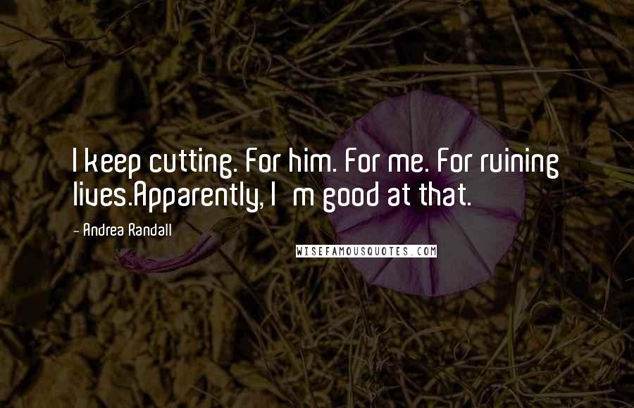 Andrea Randall quotes: I keep cutting. For him. For me. For ruining lives.Apparently, I'm good at that.