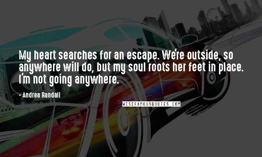 Andrea Randall quotes: My heart searches for an escape. We're outside, so anywhere will do, but my soul roots her feet in place. I'm not going anywhere.