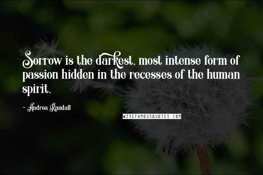 Andrea Randall quotes: Sorrow is the darkest, most intense form of passion hidden in the recesses of the human spirit.