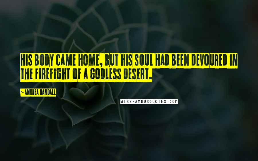 Andrea Randall quotes: His body came home, but his soul had been devoured in the firefight of a godless desert.