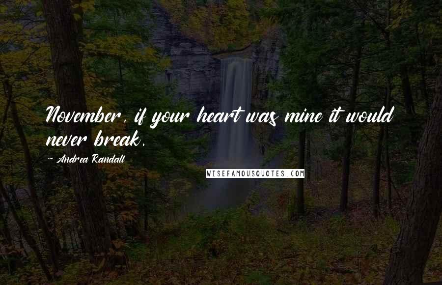 Andrea Randall quotes: November, if your heart was mine it would never break.