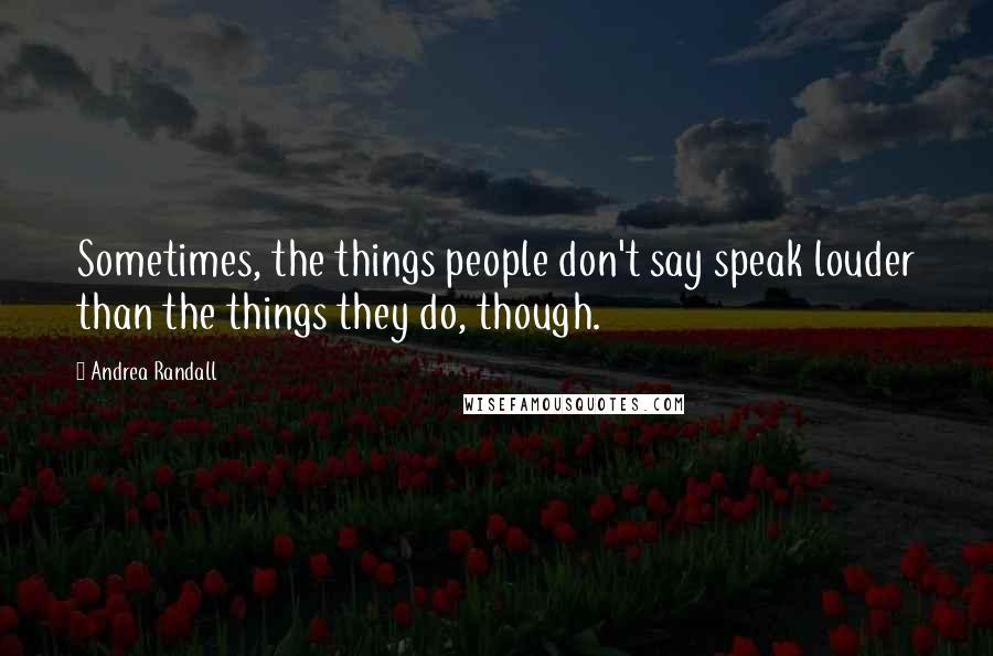 Andrea Randall quotes: Sometimes, the things people don't say speak louder than the things they do, though.