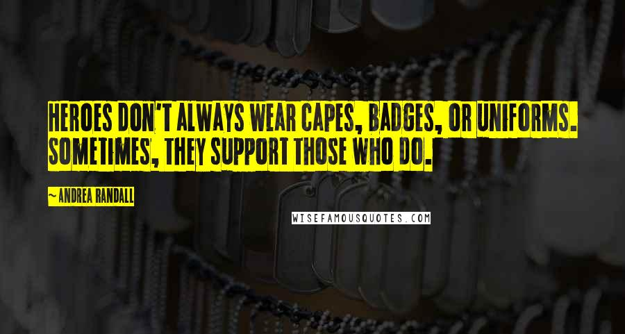 Andrea Randall quotes: Heroes don't always wear capes, badges, or uniforms. Sometimes, they support those who do.