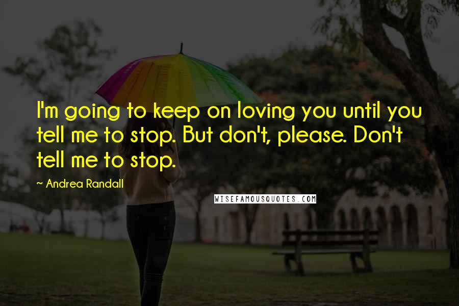 Andrea Randall quotes: I'm going to keep on loving you until you tell me to stop. But don't, please. Don't tell me to stop.