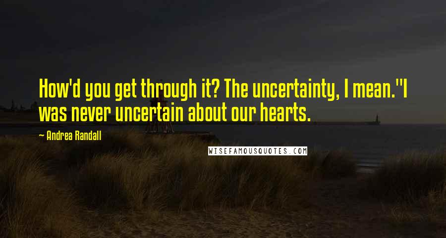 """Andrea Randall quotes: How'd you get through it? The uncertainty, I mean.""""I was never uncertain about our hearts."""