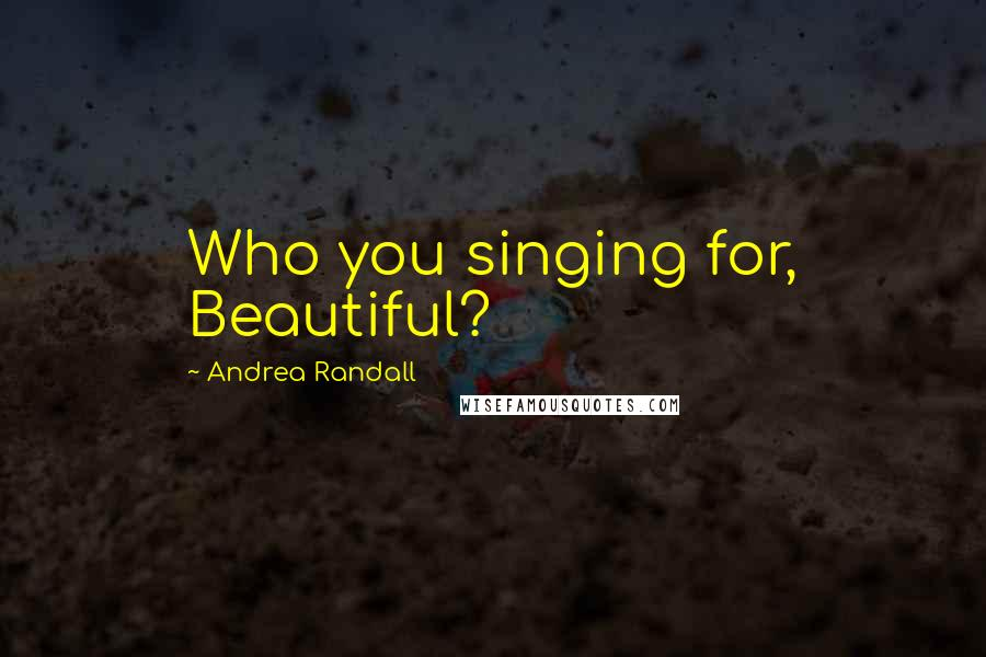 Andrea Randall quotes: Who you singing for, Beautiful?