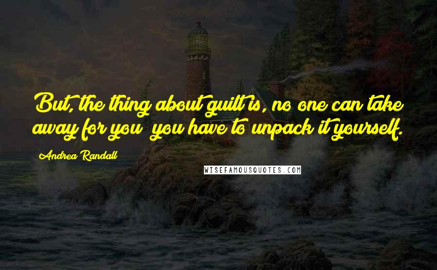 Andrea Randall quotes: But, the thing about guilt is, no one can take away for you; you have to unpack it yourself.