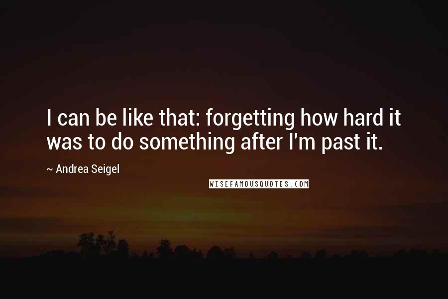 Andrea Seigel quotes: I can be like that: forgetting how hard it was to do something after I'm past it.