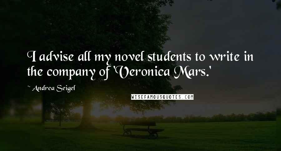 Andrea Seigel quotes: I advise all my novel students to write in the company of 'Veronica Mars.'