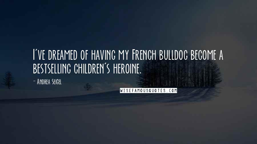 Andrea Seigel quotes: I've dreamed of having my French bulldog become a bestselling children's heroine.