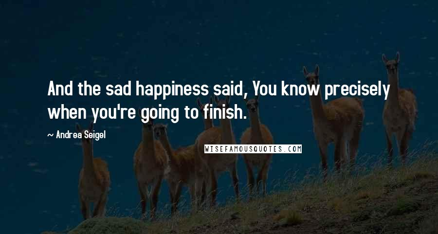 Andrea Seigel quotes: And the sad happiness said, You know precisely when you're going to finish.