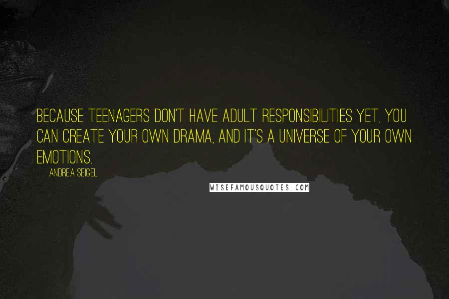 Andrea Seigel quotes: Because teenagers don't have adult responsibilities yet, you can create your own drama, and it's a universe of your own emotions.