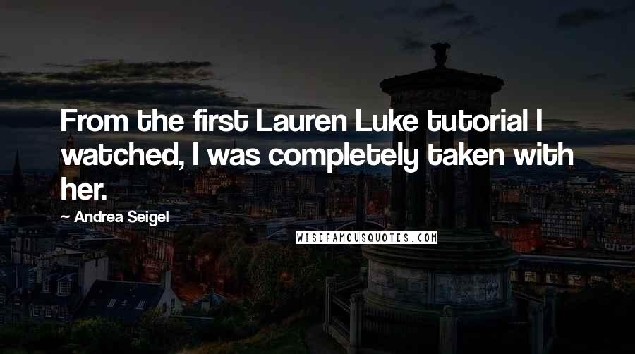 Andrea Seigel quotes: From the first Lauren Luke tutorial I watched, I was completely taken with her.
