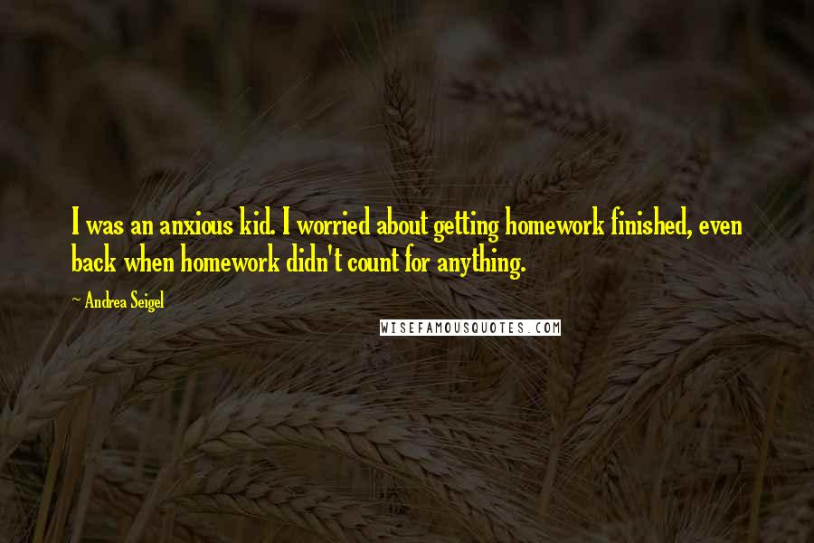 Andrea Seigel quotes: I was an anxious kid. I worried about getting homework finished, even back when homework didn't count for anything.