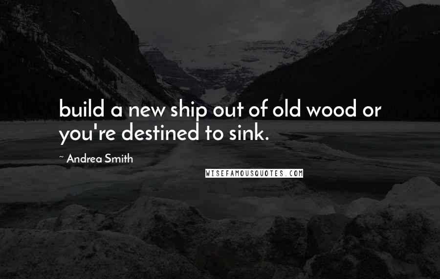 Andrea Smith quotes: build a new ship out of old wood or you're destined to sink.