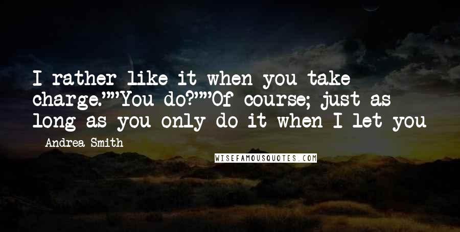 "Andrea Smith quotes: I rather like it when you take charge.""""You do?""""Of course; just as long as you only do it when I let you"