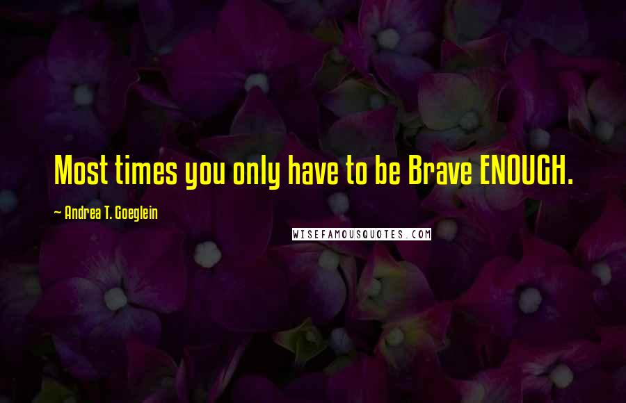 Andrea T. Goeglein quotes: Most times you only have to be Brave ENOUGH.