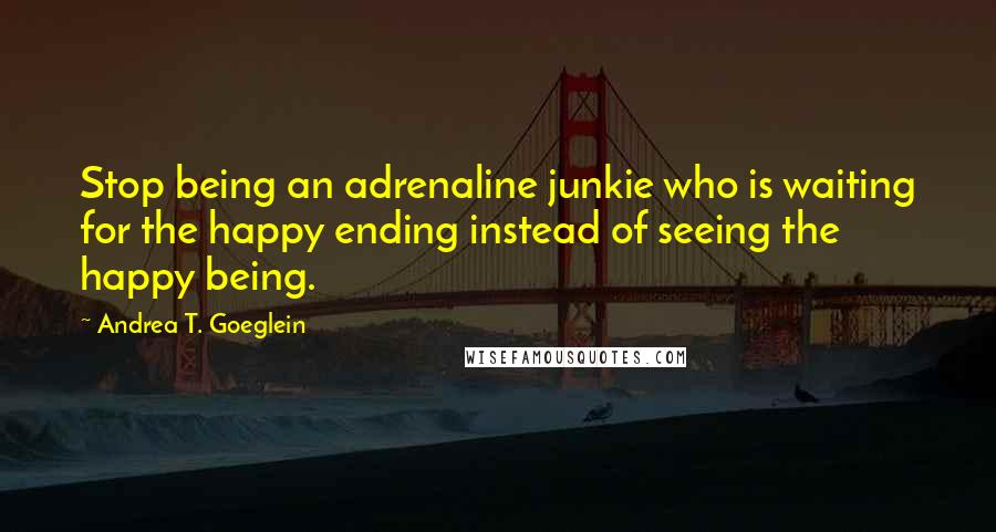 Andrea T. Goeglein quotes: Stop being an adrenaline junkie who is waiting for the happy ending instead of seeing the happy being.