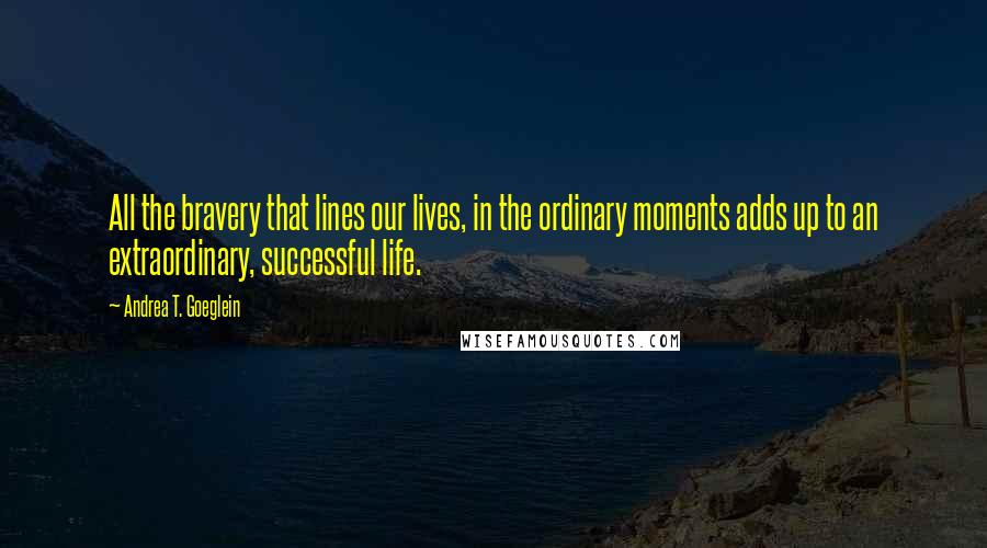 Andrea T. Goeglein quotes: All the bravery that lines our lives, in the ordinary moments adds up to an extraordinary, successful life.