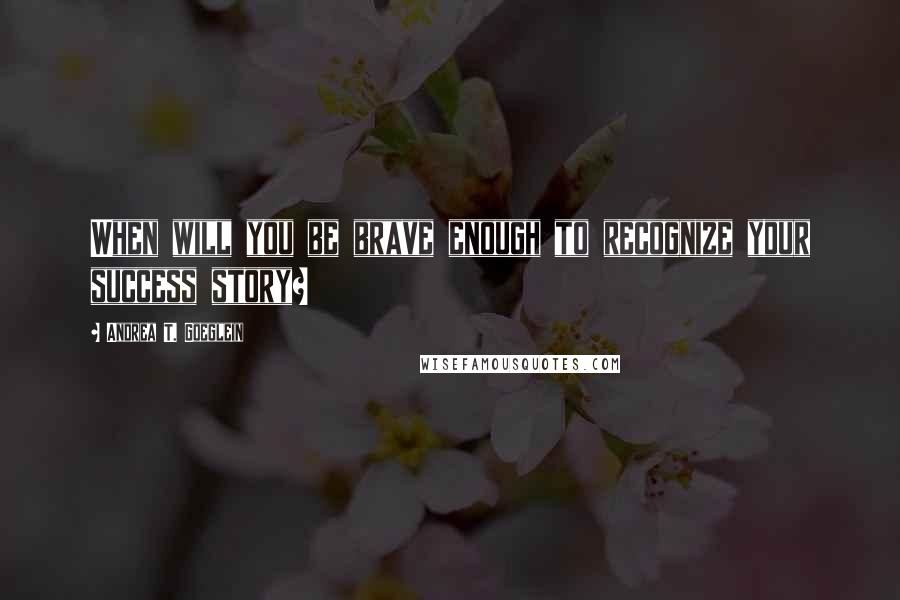 Andrea T. Goeglein quotes: When will you be brave enough to recognize your success story?