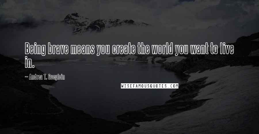 Andrea T. Goeglein quotes: Being brave means you create the world you want to live in.