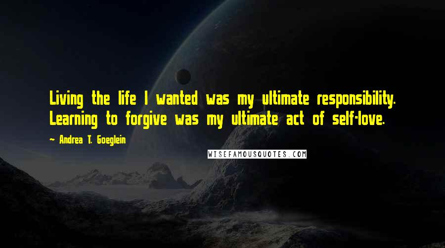 Andrea T. Goeglein quotes: Living the life I wanted was my ultimate responsibility. Learning to forgive was my ultimate act of self-love.
