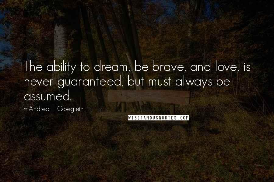 Andrea T. Goeglein quotes: The ability to dream, be brave, and love, is never guaranteed, but must always be assumed.