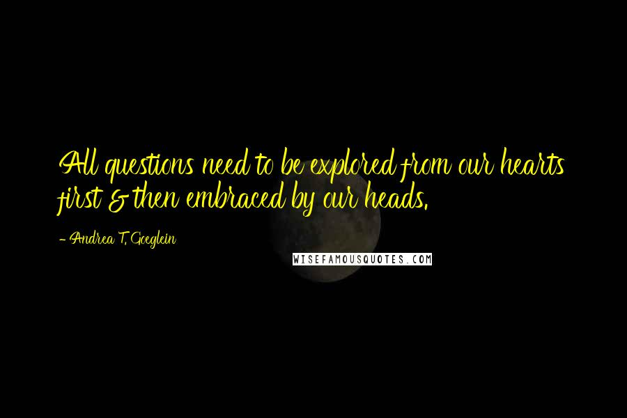 Andrea T. Goeglein quotes: All questions need to be explored from our hearts first & then embraced by our heads.