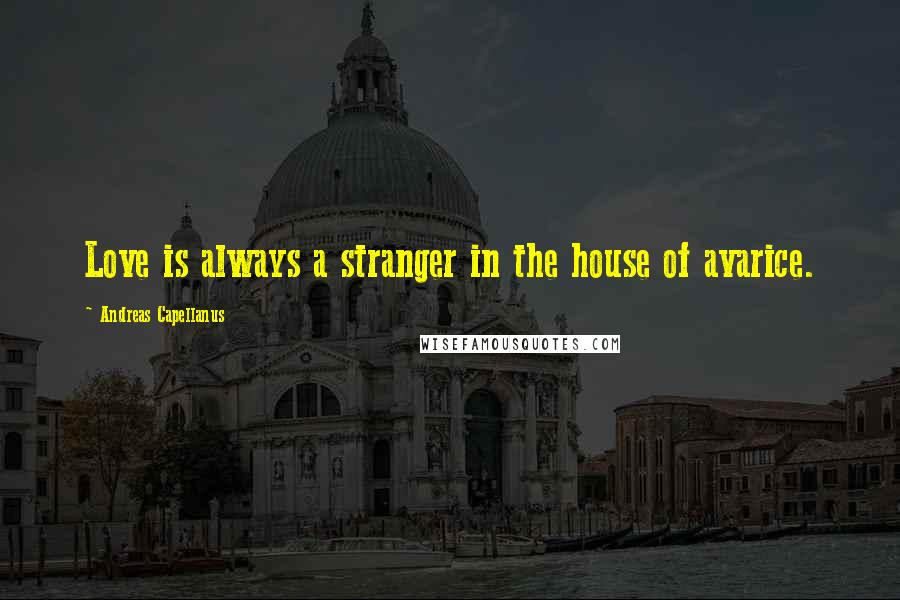 Andreas Capellanus quotes: Love is always a stranger in the house of avarice.