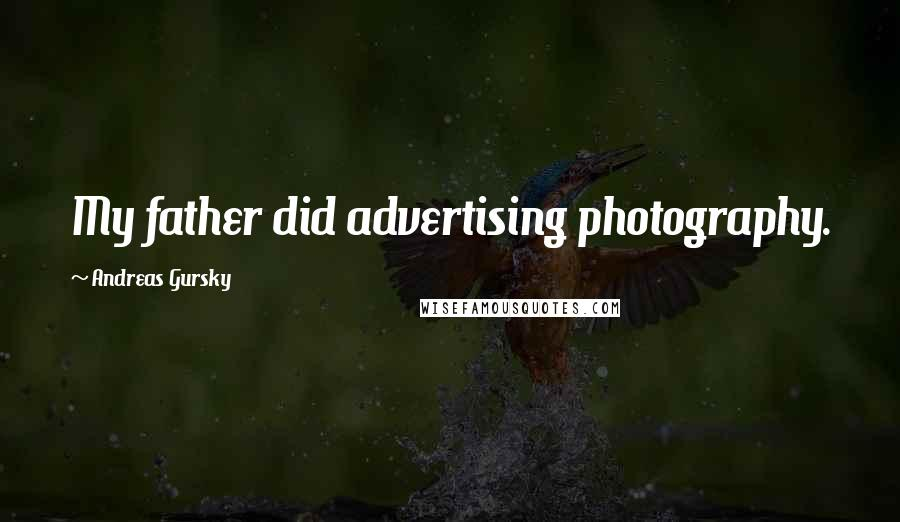 Andreas Gursky quotes: My father did advertising photography.