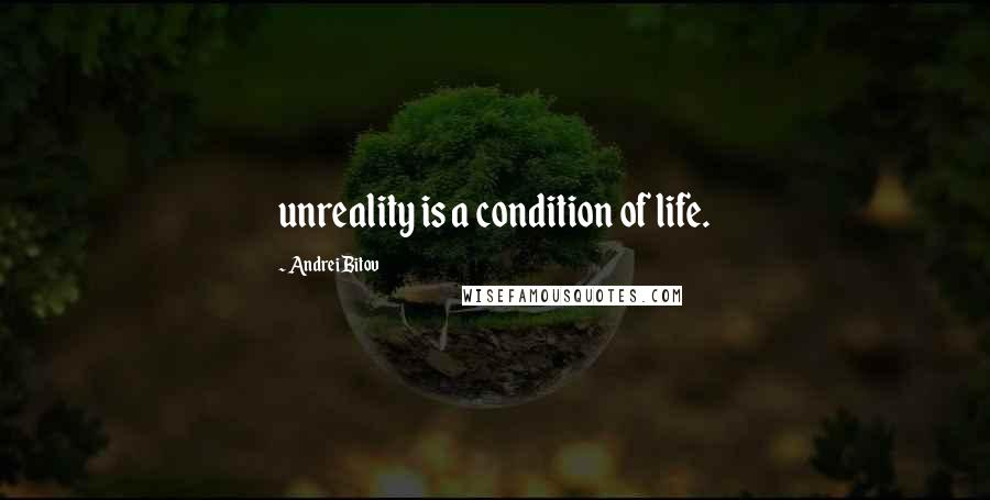 Andrei Bitov quotes: unreality is a condition of life.