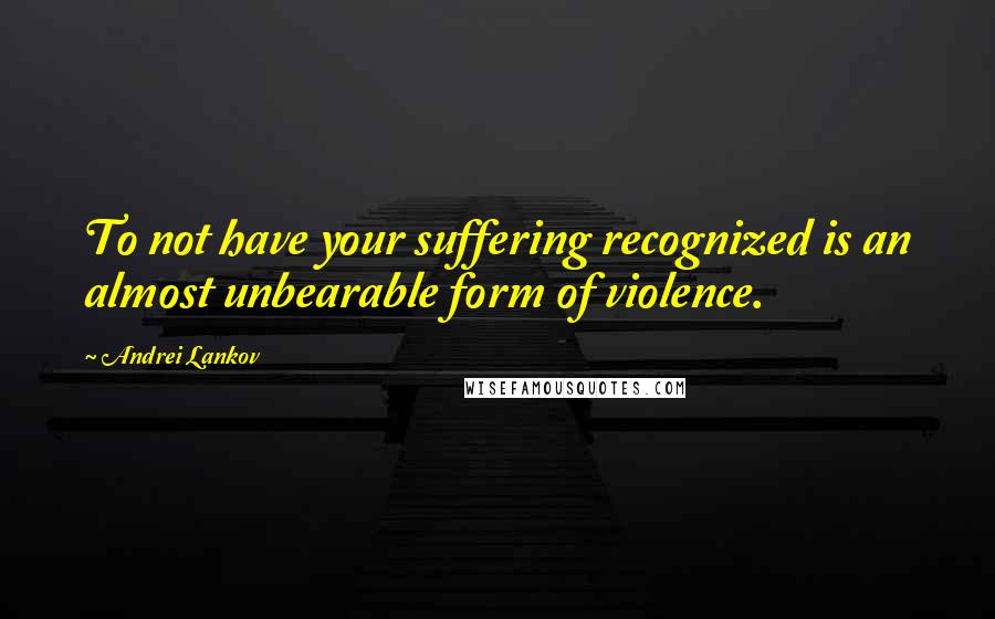 Andrei Lankov quotes: To not have your suffering recognized is an almost unbearable form of violence.
