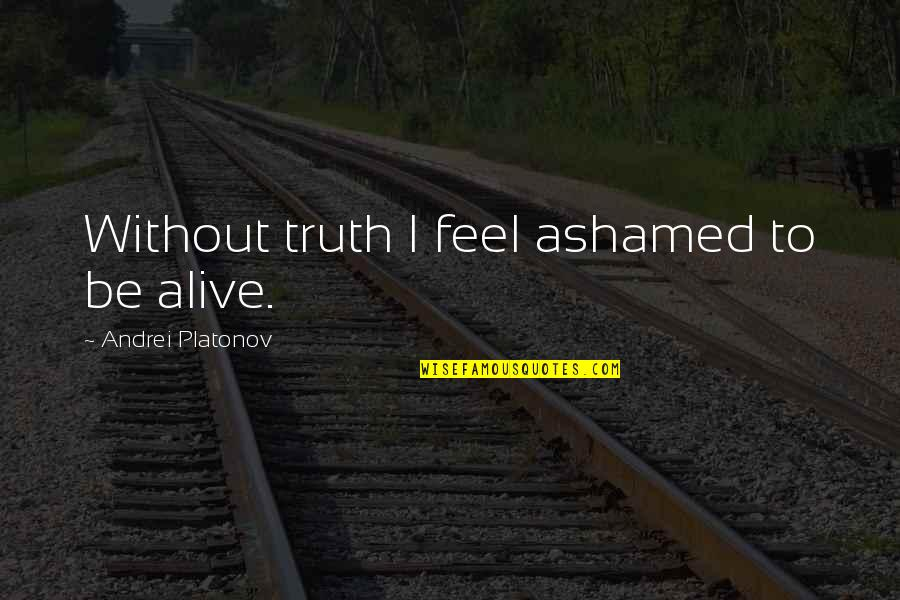 Andrei Platonov Quotes By Andrei Platonov: Without truth I feel ashamed to be alive.