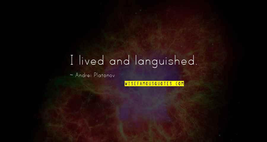 Andrei Platonov Quotes By Andrei Platonov: I lived and languished.